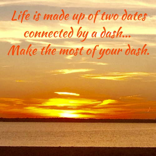 Life is made up of two dates connected by a dash... Make the most of the dash.
